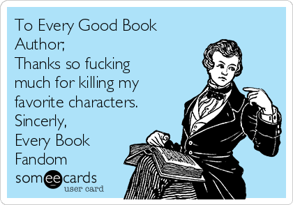 To Every Good Book Author; Thanks so fucking much for killing my favorite characters. Sincerly, Every Book Fandom