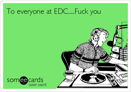 To everyone at EDC.....Fuck you