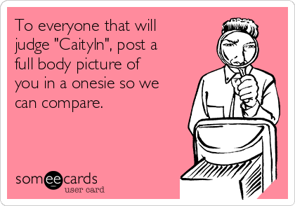 """To everyone that will judge """"Caityln"""", post a full body picture of you in a onesie so we can compare."""