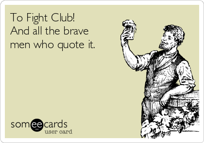 To Fight Club! And all the brave men who quote it.