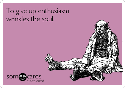To give up enthusiasm wrinkles the soul.