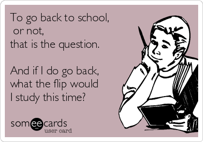 To go back to school,  or not, that is the question.  And if I do go back, what the flip would I study this time?