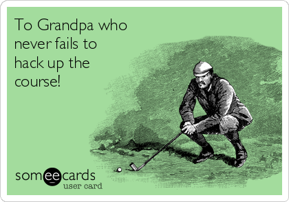 To Grandpa who never fails to hack up the course!