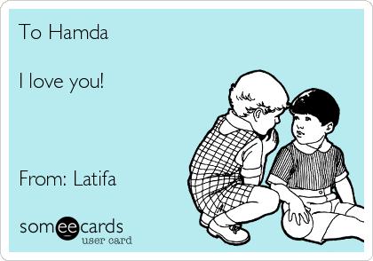 To Hamda  I love you!    From: Latifa