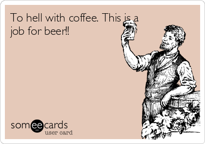 To hell with coffee. This is a job for beer!!