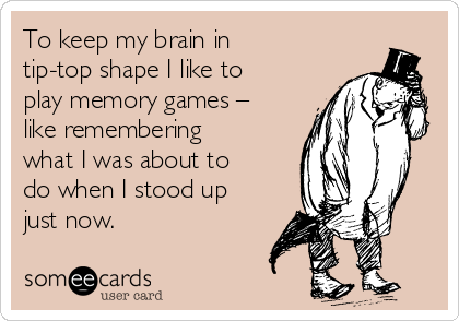 To keep my brain in tip-top shape I like to play memory games – like remembering what I was about to do when I stood up just now.