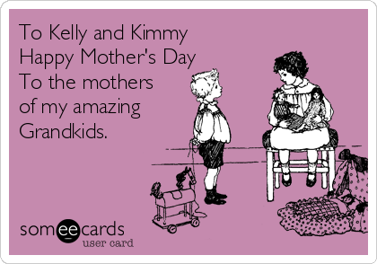To Kelly and Kimmy Happy Mother's Day To the mothers of my amazing Grandkids.