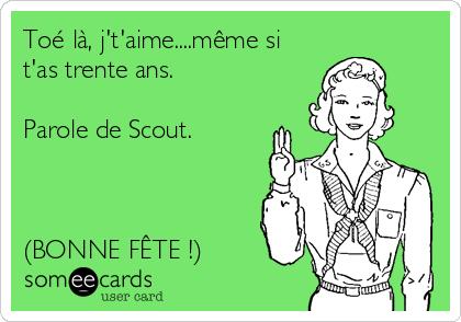 Toé là, j't'aime....même si t'as trente ans.   Parole de Scout.     (BONNE FÊTE !)