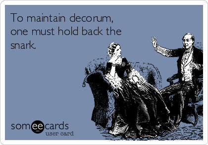 To maintain decorum,  one must hold back the snark.
