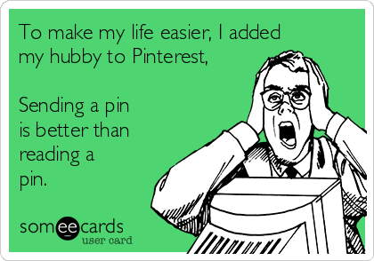 To make my life easier, I added my hubby to Pinterest,  Sending a pin is better than reading a pin.