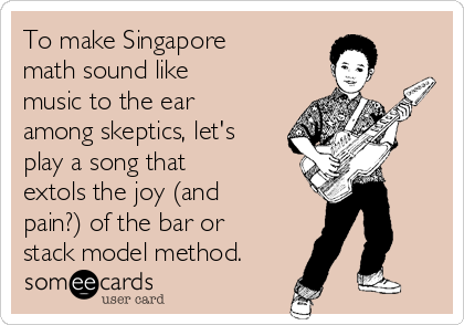 To make Singapore math sound like music to the ear among skeptics, let's play a song that extols the joy (and pain?) of the bar or stack model method.