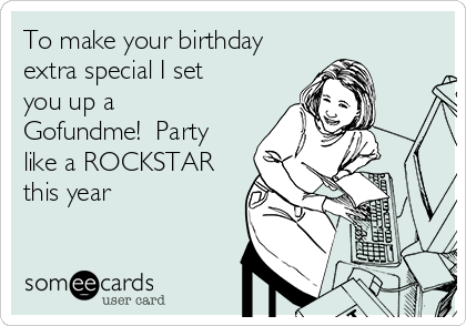 To make your birthday extra special I set you up a Gofundme!  Party like a ROCKSTAR this year