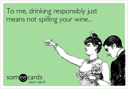 To me, drinking responsibly just means not spilling your wine...
