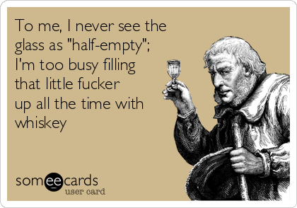 "To me, I never see the glass as ""half-empty""; I'm too busy filling that little fucker up all the time with whiskey"