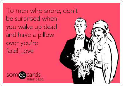 To men who snore, don't be surprised when you wake up dead and have a pillow over you're face! Love