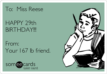 To:  Miss Reese  HAPPY 29th BIRTHDAY!!!  From: Your 167 lb friend.