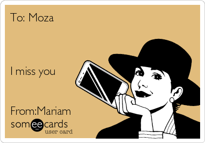 To: Moza    I miss you    From:Mariam