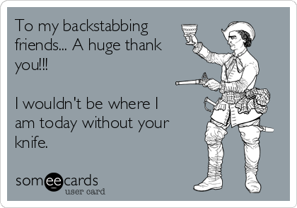 To my backstabbing friends... A huge thank you!!!  I wouldn't be where I am today without your knife.