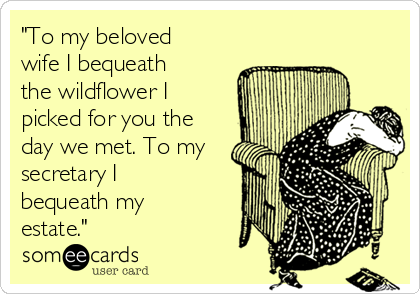 """""""To my beloved wife I bequeath the wildflower I picked for you the day we met. To my secretary I bequeath my estate."""""""