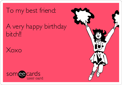 To My Best Friend A Very Happy Birthday Bitch Xoxo