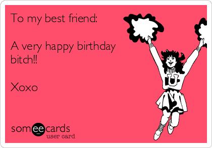 To My Best Friend A Very Happy Birthday Bitch Xoxo Anniversary