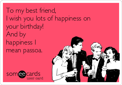 To my best friend, I wish you lots of happiness on your birthday!       And by happiness I mean passoa.