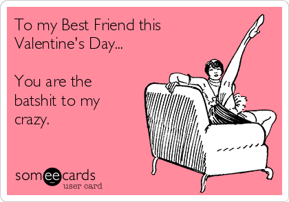To my Best Friend this Valentine's Day...  You are the batshit to my crazy.