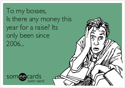 To my bosses, Is there any money this year for a raise? Its only been since 2006...