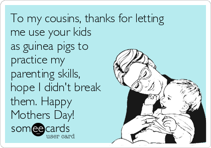To my cousins, thanks for letting me use your kids as guinea pigs to practice my parenting skills, hope I didn't break them. Happy Mothers Day!