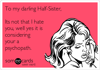 To my darling Half-Sister,  Its not that I hate you, well yes it is considering your a psychopath.