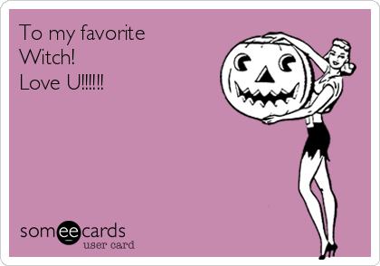 To my favorite Witch! Love U!!!!!!