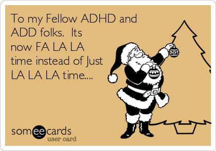 To my Fellow ADHD and ADD folks.  Its now FA LA LA time instead of Just LA LA LA time....