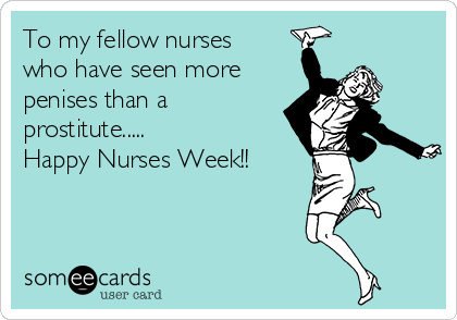 To my fellow nurses who have seen more penises than a prostitute..... Happy Nurses Week!!