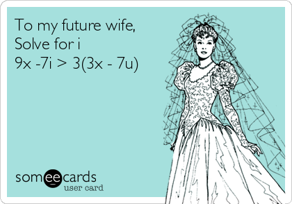 To my future wife, Solve for i 9x -7i > 3(3x - 7u)