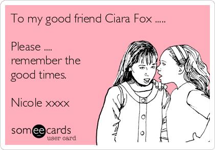To my good friend Ciara Fox .....  Please .... remember the good times.  Nicole xxxx