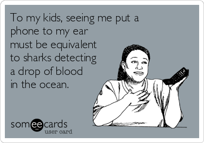 To my kids, seeing me put a phone to my ear must be equivalent to sharks detecting a drop of blood in the ocean.