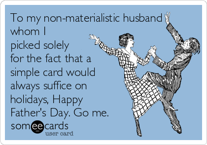 To my non-materialistic husband whom I picked solely for the fact that a simple card would always suffice on holidays, Happy Father's Day. Go me.