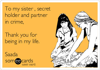 To my sister , secret holder and partner in crime,  Thank you for being in my life.  Saada