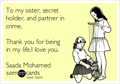 to my sister secret holder and partner in crime thank you for being