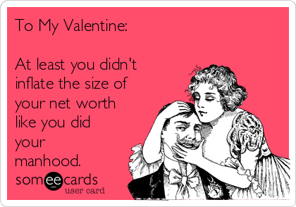 To My Valentine:   At least you didn't inflate the size of your net worth like you did your manhood.