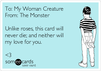 To: My Woman Creature From: The Monster  Unlike roses, this card will never die; and neither will my love for you.   <3