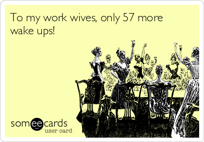 To my work wives, only 57 more wake ups!