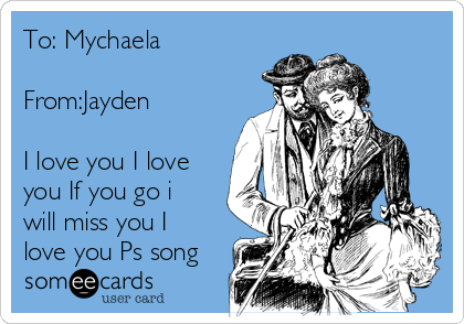 To: Mychaela  From:Jayden  I love you I love you If you go i will miss you I love you Ps song
