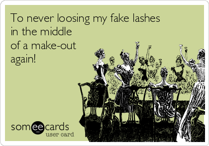To never loosing my fake lashes in the middle of a make-out again!