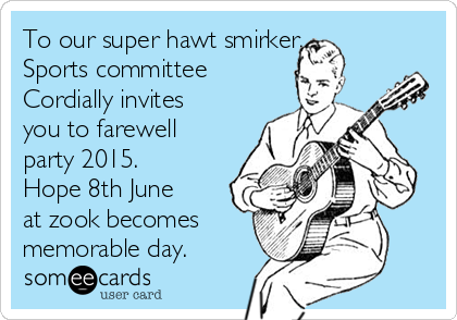 To our super hawt smirker. Sports committee  Cordially invites you to farewell party 2015. Hope 8th June at zook becomes memorable day.
