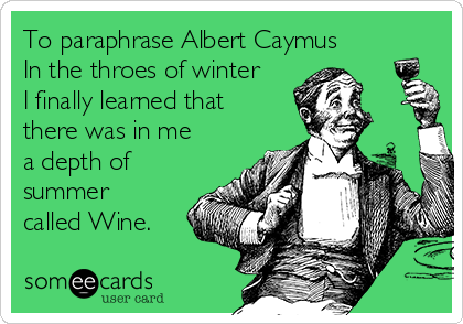 To paraphrase Albert Caymus In the throes of winter I finally learned that there was in me a depth of summer called Wine.