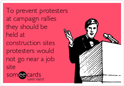 To prevent protesters at campaign rallies they should be held at construction sites protesters would not go near a job site