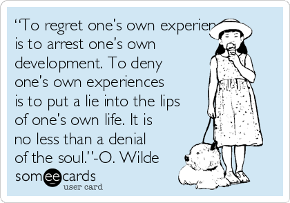 """To regret one's own experiences is to arrest one's own development. To deny one's own experiences is to put a lie into the lips of one's own life. It is no less than a denial of the soul.""-O. Wilde"