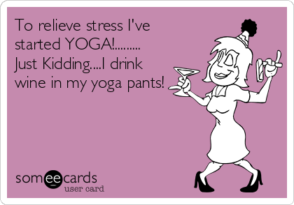 To relieve stress I've started YOGA!......... Just Kidding....I drink wine in my yoga pants!