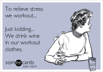To relieve stress  we workout...  Just kidding...  We drink wine in our workout clothes.